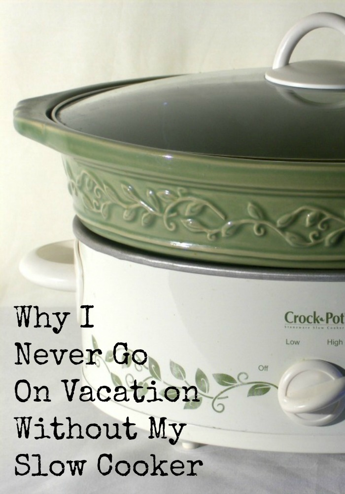 Why I never Go On Vacation Without My Slow Cooker